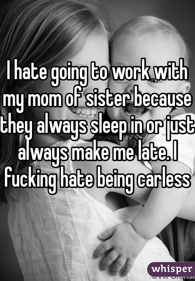 I hate going to work with my mom of sister because they always sleep in or just always make me late. I fucking hate being carless