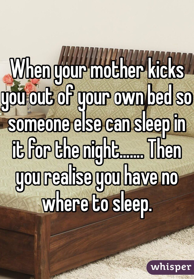When your mother kicks you out of your own bed so someone else can sleep in it for the night....... Then you realise you have no where to sleep.