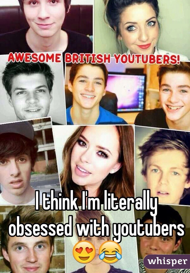 I think I'm literally obsessed with youtubers 😍😂