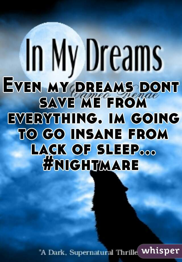Even my dreams dont save me from everything. im going to go insane from lack of sleep... #nightmare