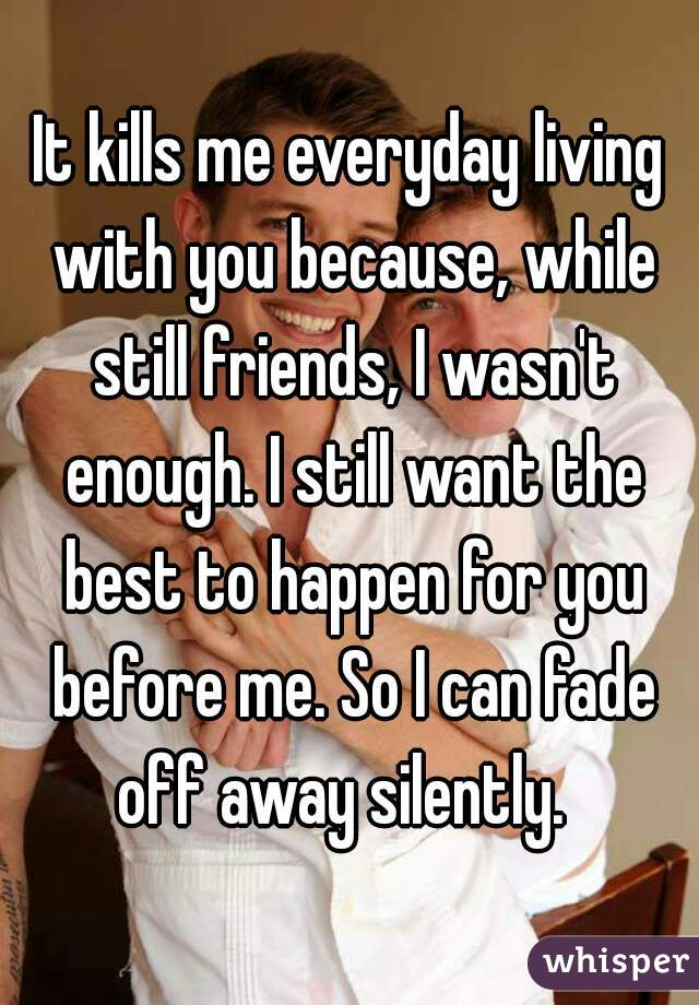 It kills me everyday living with you because, while still friends, I wasn't enough. I still want the best to happen for you before me. So I can fade off away silently.