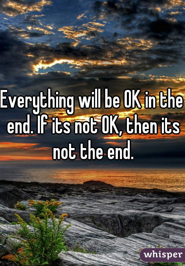 Everything will be OK in the end. If its not OK, then its not the end.