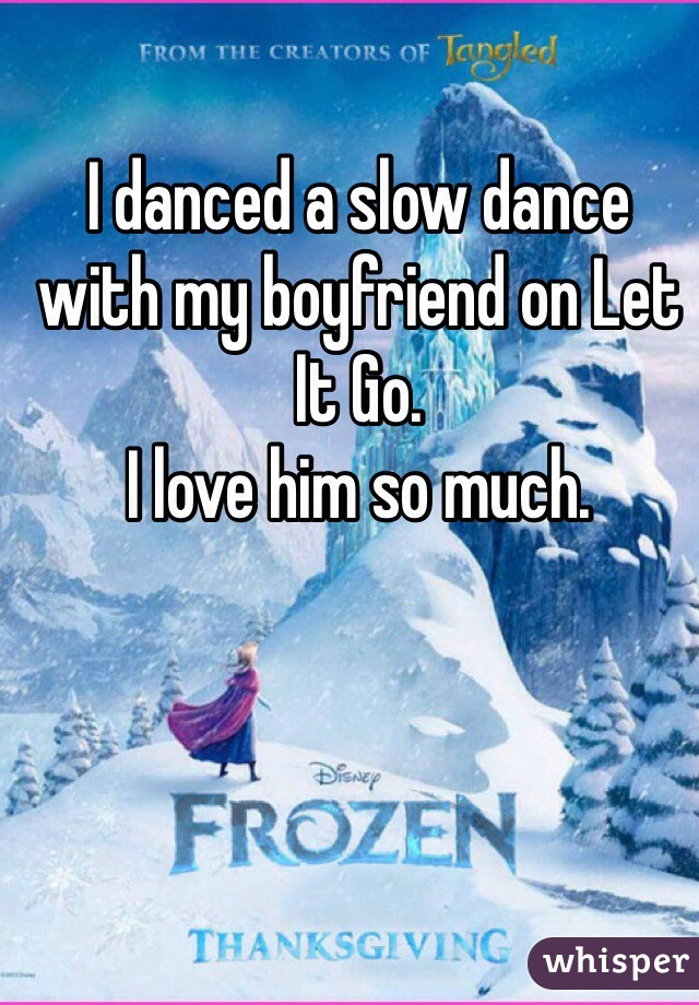 I danced a slow dance with my boyfriend on Let It Go.  I love him so much.