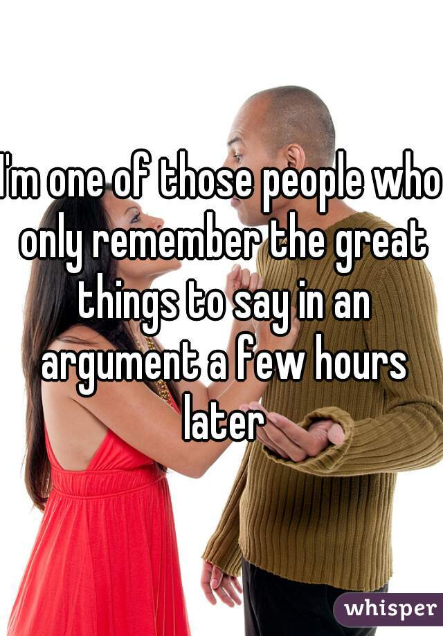 I'm one of those people who only remember the great things to say in an argument a few hours later