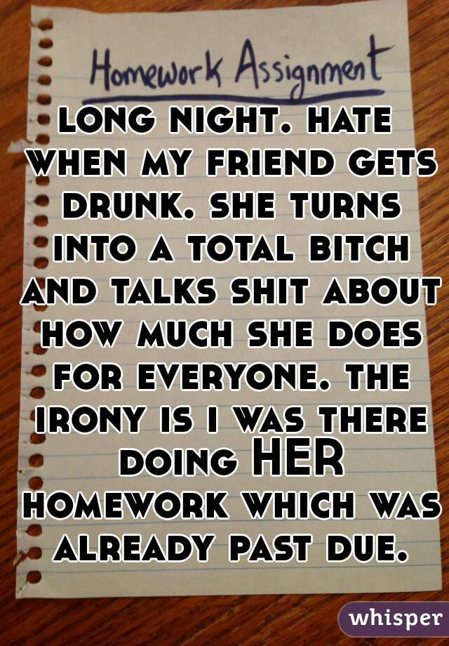 long night. hate when my friend gets drunk. she turns into a total bitch and talks shit about how much she does for everyone. the irony is i was there doing HER homework which was already past due.