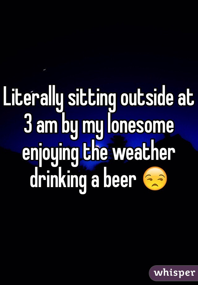 Literally sitting outside at 3 am by my lonesome enjoying the weather drinking a beer 😒