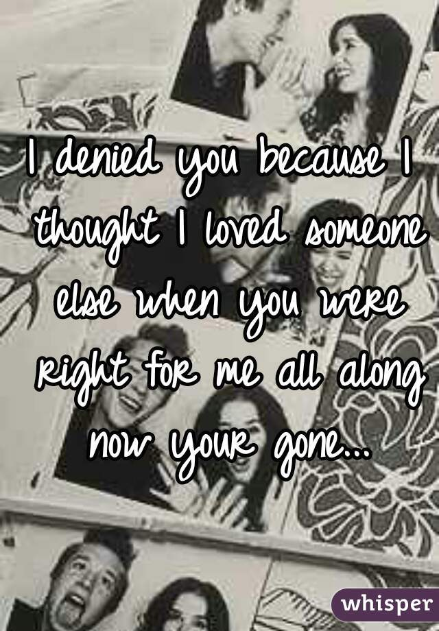 I denied you because I thought I loved someone else when you were right for me all along now your gone...