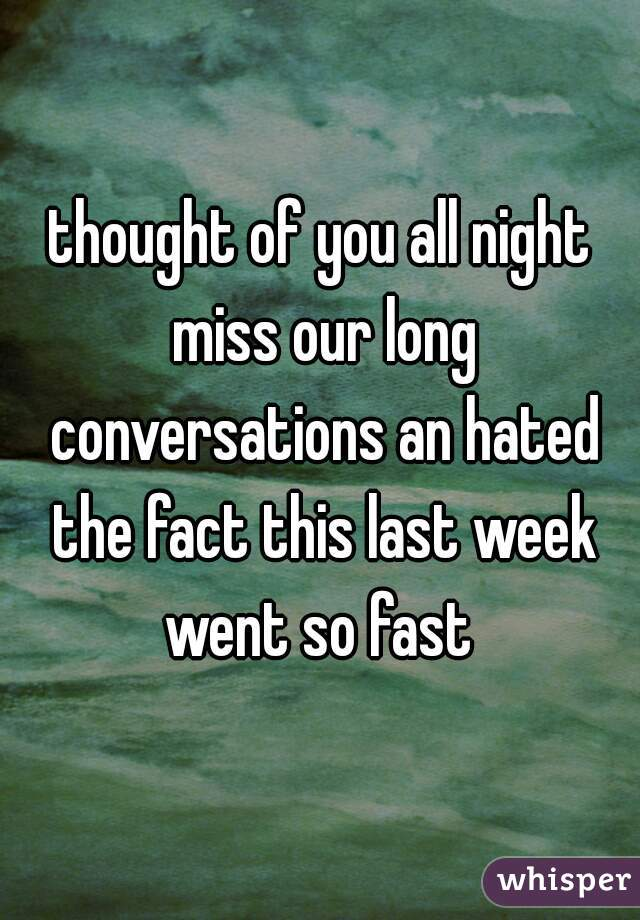 thought of you all night miss our long conversations an hated the fact this last week went so fast