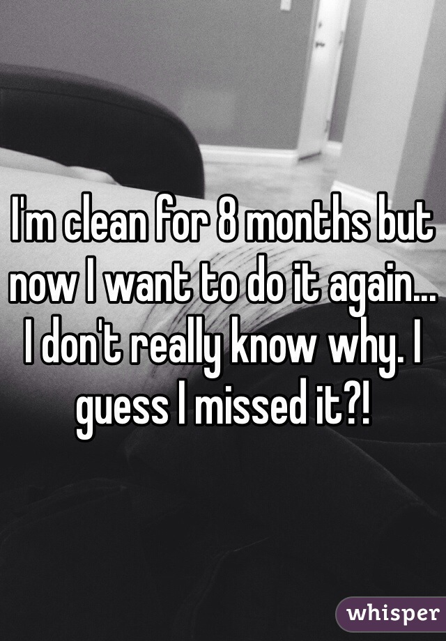 I'm clean for 8 months but now I want to do it again... I don't really know why. I guess I missed it?!