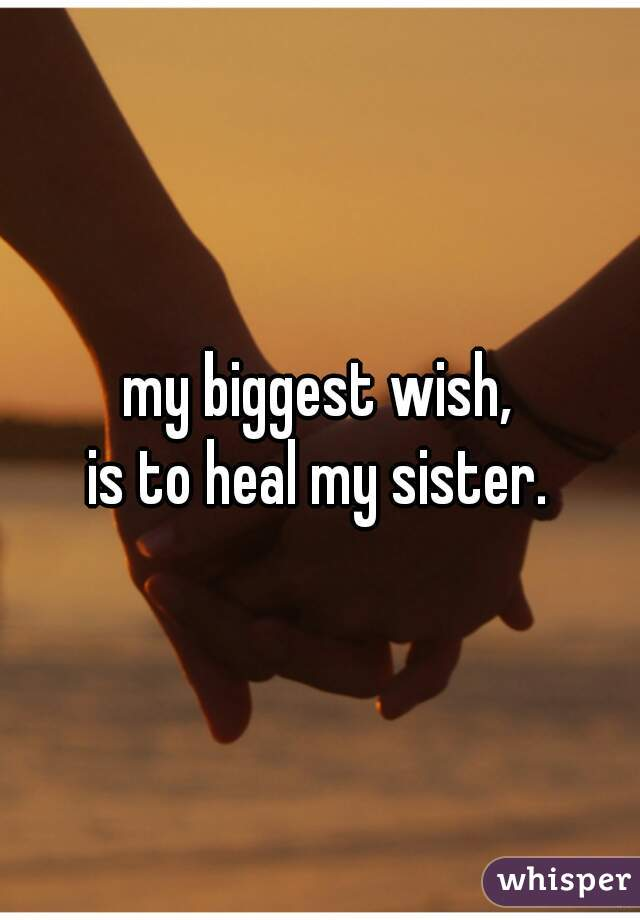 my biggest wish,  is to heal my sister.