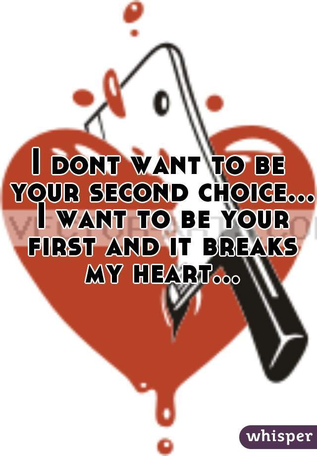 I dont want to be your second choice... I want to be your first and it breaks my heart...
