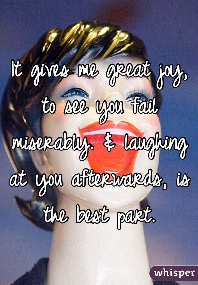 It gives me great joy, to see you fail miserably. & laughing at you afterwards, is the best part.