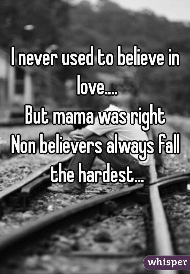 I never used to believe in love.... But mama was right     Non believers always fall the hardest...