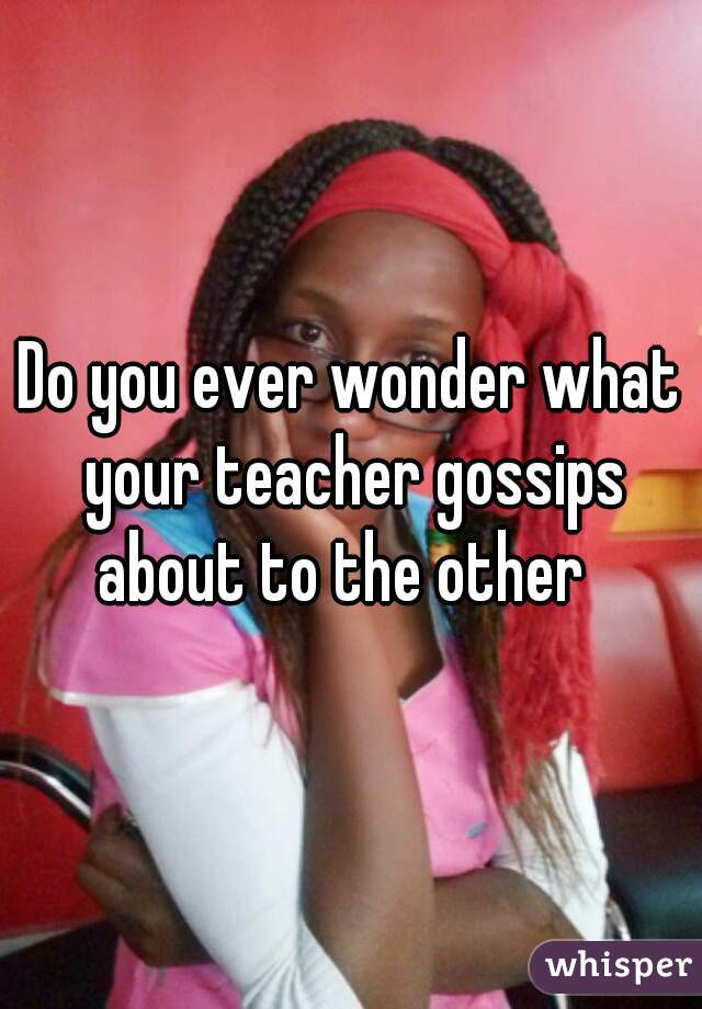 Do you ever wonder what your teacher gossips about to the other