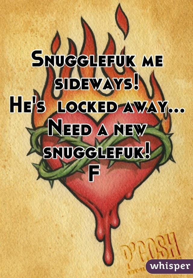 Snugglefuk me sideways! He's  locked away...  Need a new snugglefuk!  F