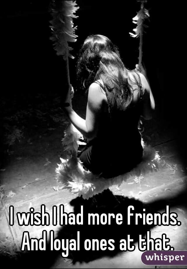 I wish I had more friends. And loyal ones at that.