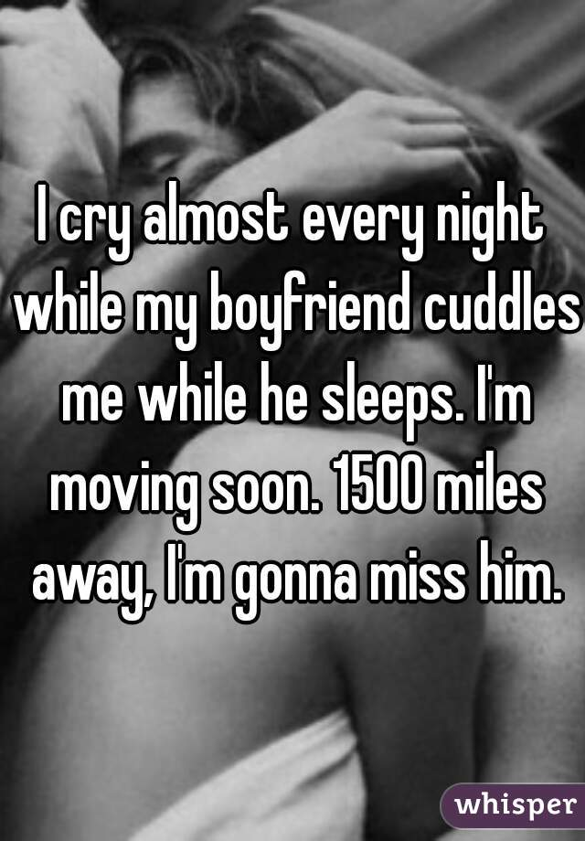 I cry almost every night while my boyfriend cuddles me while he sleeps. I'm moving soon. 1500 miles away, I'm gonna miss him.