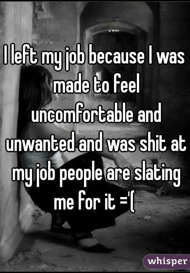 I left my job because I was made to feel uncomfortable and unwanted and was shit at my job people are slating me for it ='(