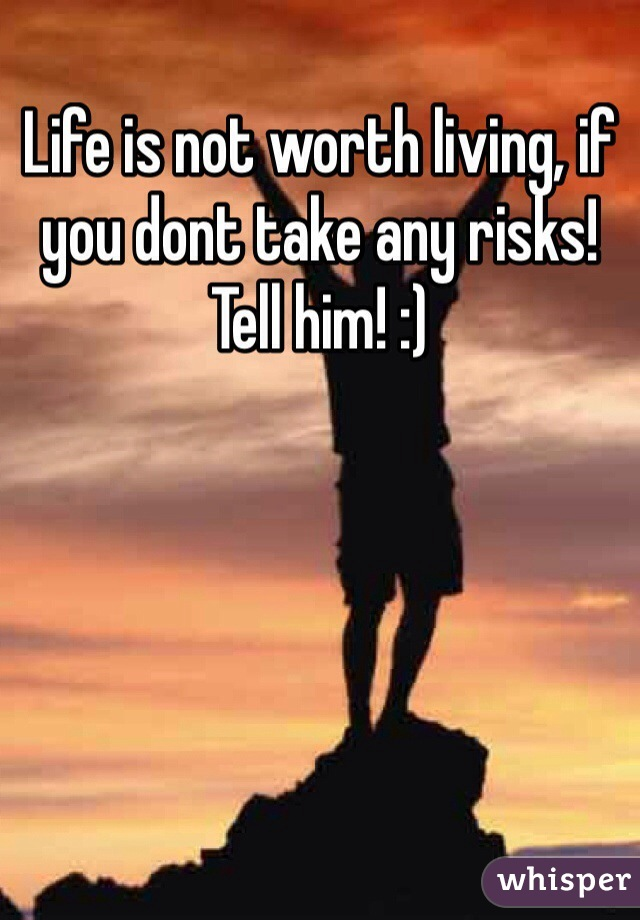 Life is not worth living, if you dont take any risks! Tell him! :)