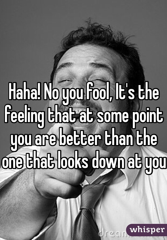 Haha! No you fool, It's the feeling that at some point you are better than the one that looks down at you