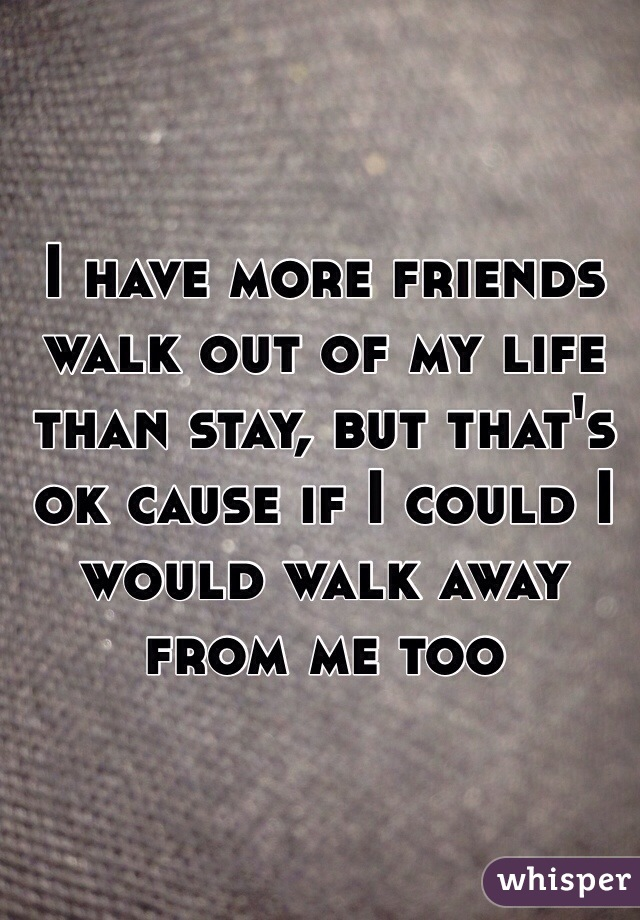 I have more friends walk out of my life than stay, but that's ok cause if I could I would walk away from me too