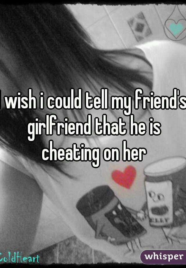 I wish i could tell my friend's girlfriend that he is cheating on her