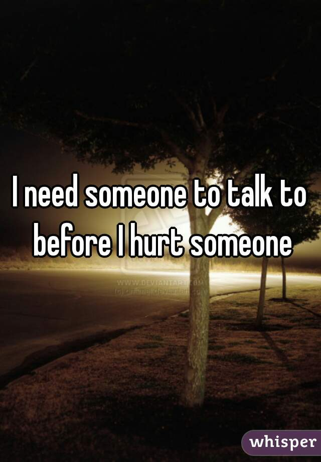I need someone to talk to before I hurt someone