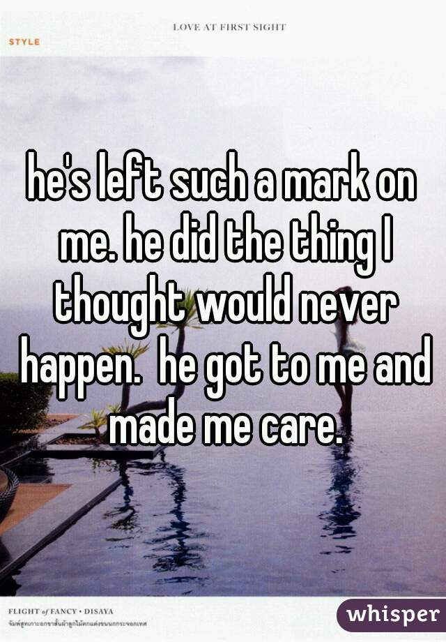 he's left such a mark on me. he did the thing I thought would never happen.  he got to me and made me care.
