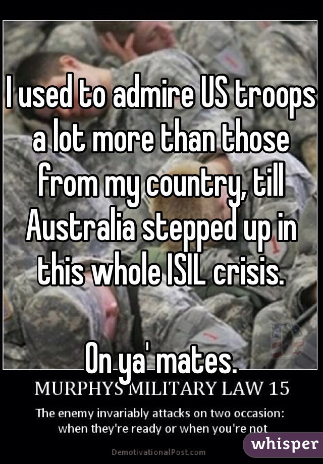 I used to admire US troops a lot more than those from my country, till Australia stepped up in this whole ISIL crisis.   On ya' mates.