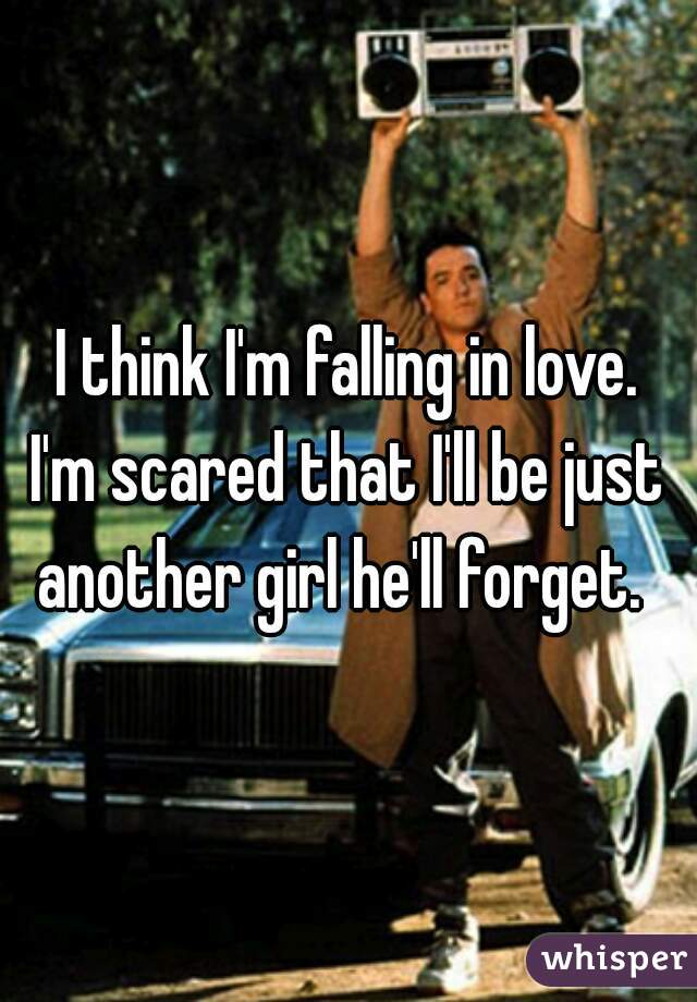 I think I'm falling in love. I'm scared that I'll be just another girl he'll forget.