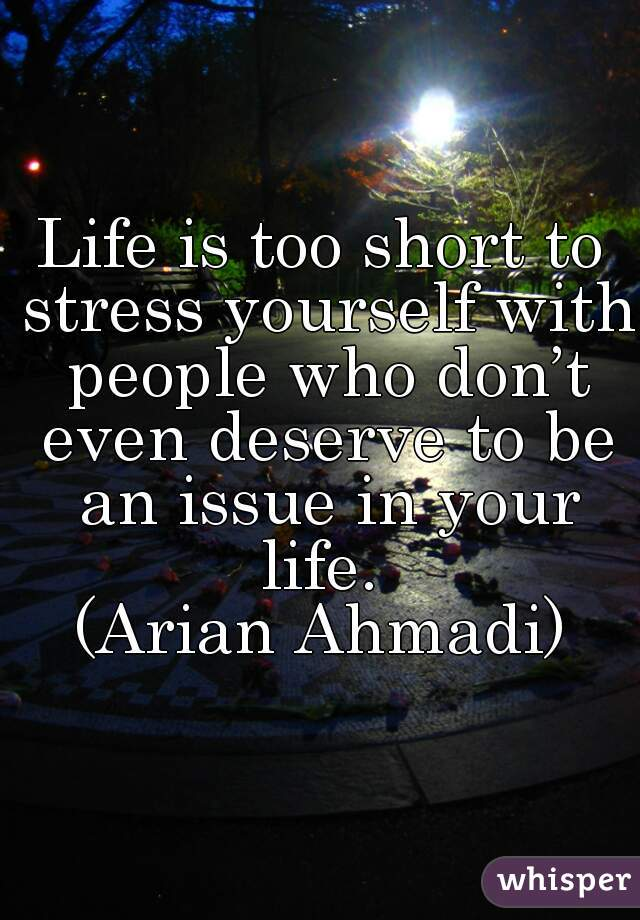 Life is too short to stress yourself with people who don't even deserve to be an issue in your life.  (Arian Ahmadi)