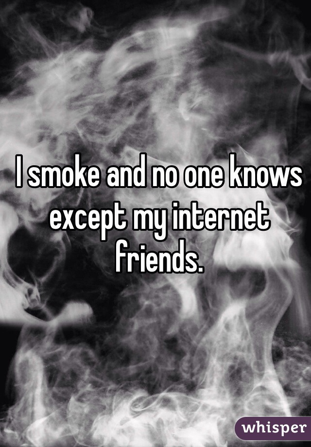 I smoke and no one knows except my internet friends.