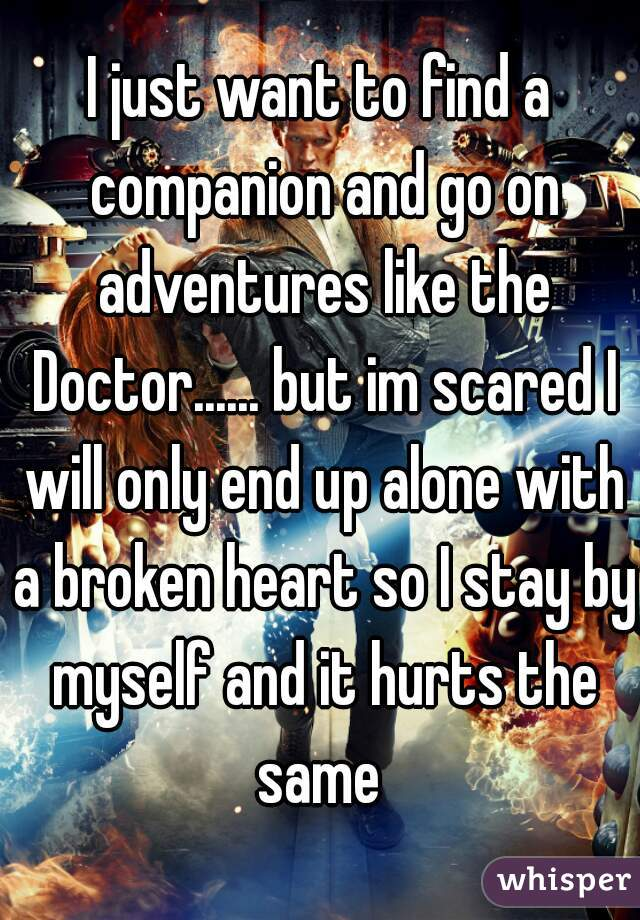 I just want to find a companion and go on adventures like the Doctor...... but im scared I will only end up alone with a broken heart so I stay by myself and it hurts the same