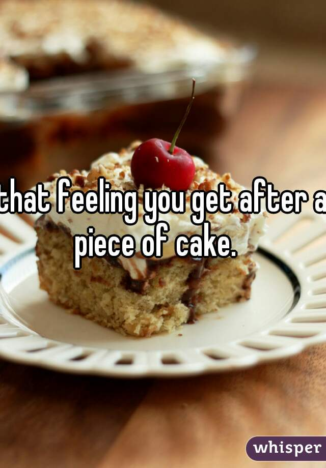 that feeling you get after a piece of cake.