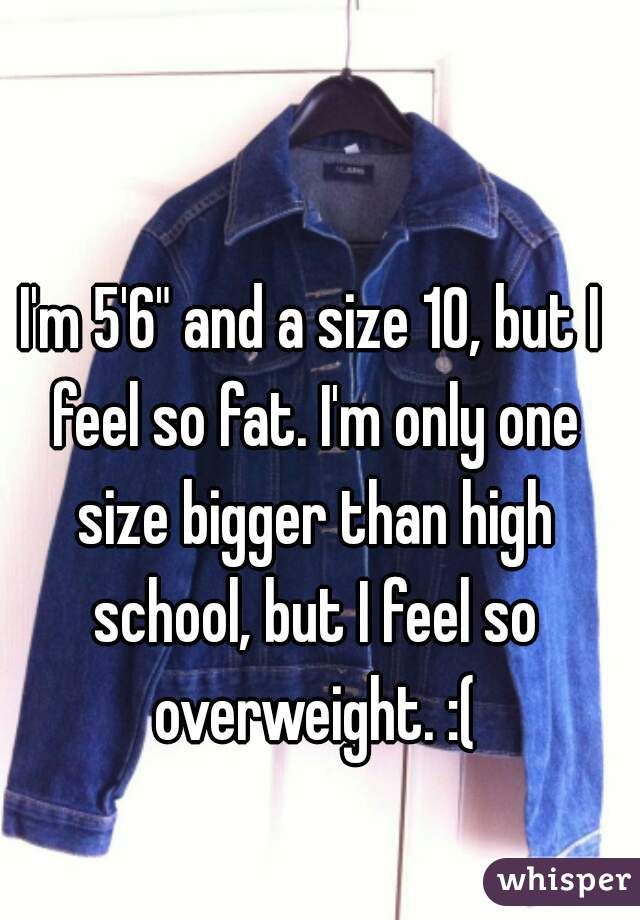 "I'm 5'6"" and a size 10, but I feel so fat. I'm only one size bigger than high school, but I feel so overweight. :("