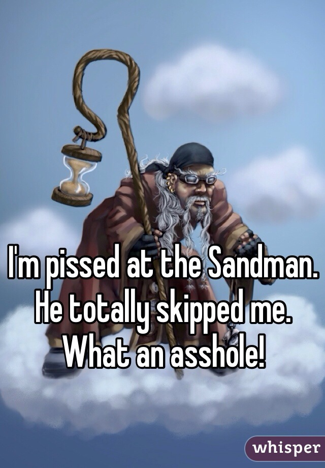 I'm pissed at the Sandman. He totally skipped me. What an asshole!