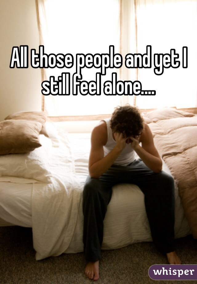 All those people and yet I still feel alone....