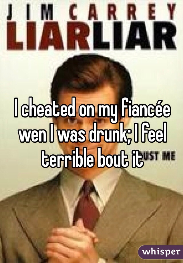 I cheated on my fiancée wen I was drunk; I feel terrible bout it