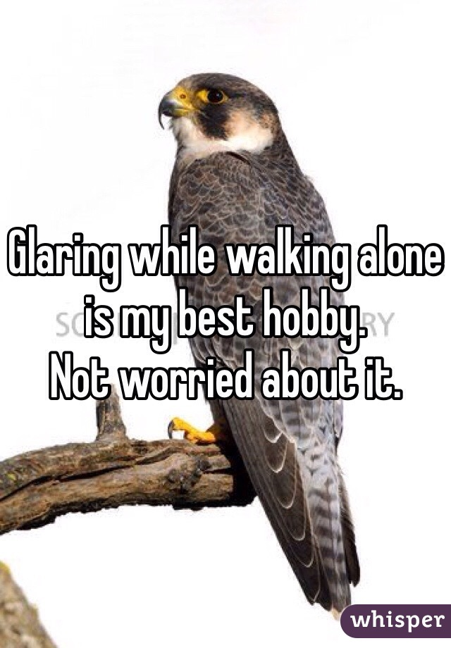 Glaring while walking alone is my best hobby. Not worried about it.