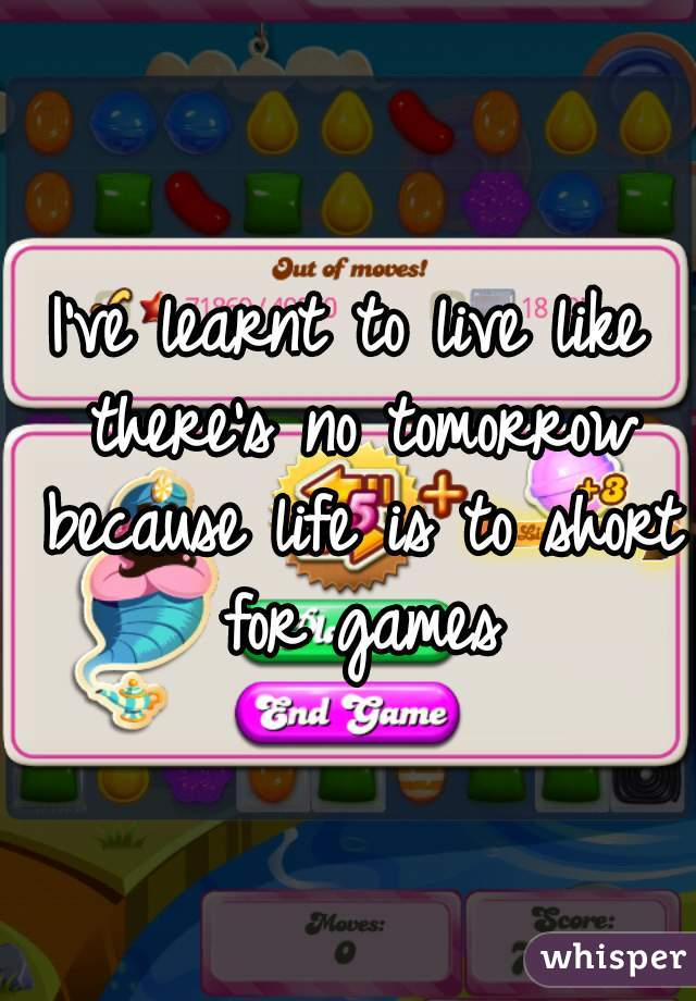 I've learnt to live like there's no tomorrow because life is to short for games