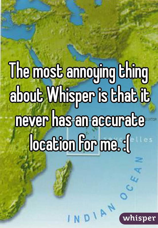 The most annoying thing about Whisper is that it never has an accurate location for me. :(