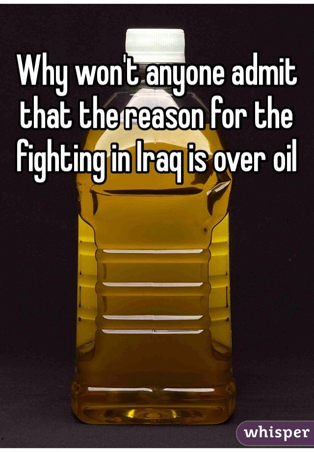Why won't anyone admit that the reason for the fighting in Iraq is over oil
