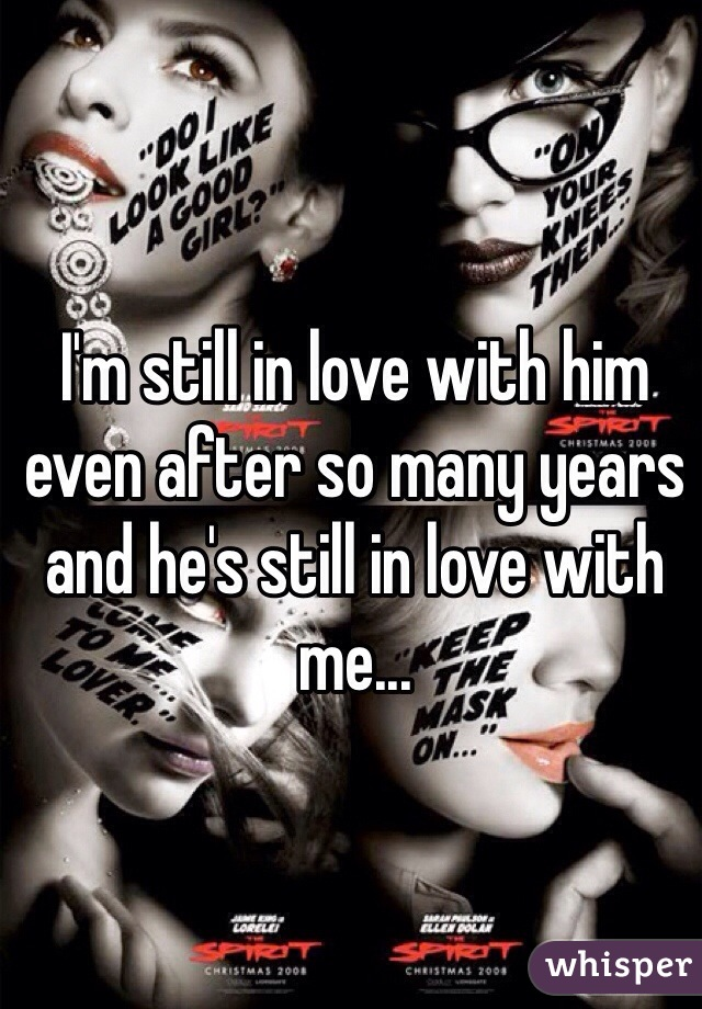 I'm still in love with him even after so many years and he's still in love with me...
