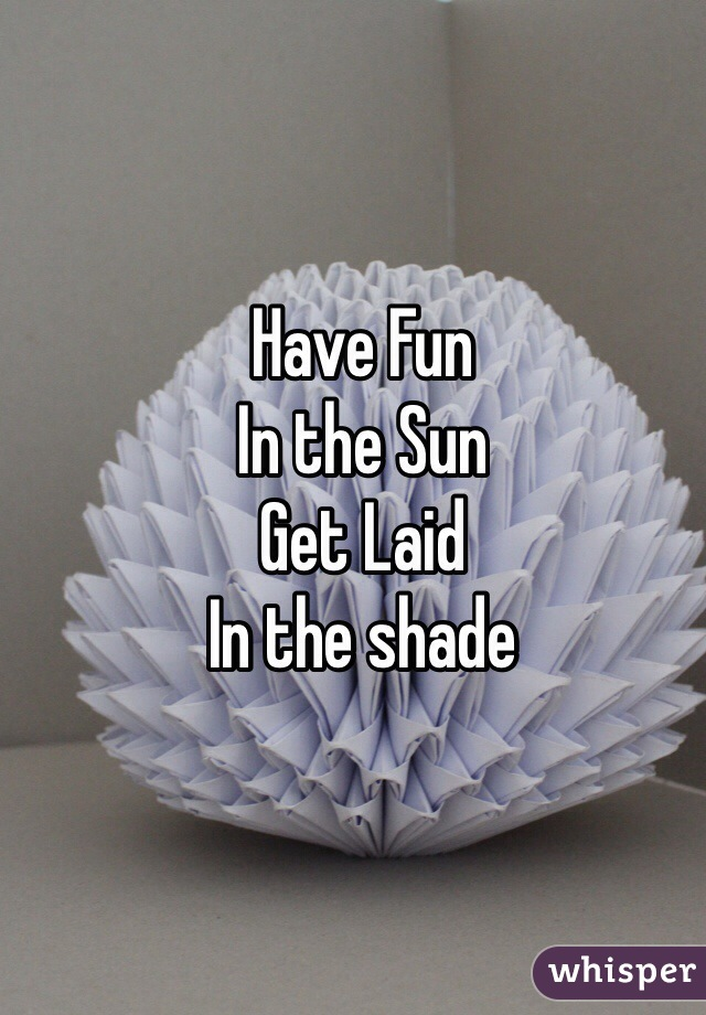 Have Fun In the Sun Get Laid In the shade