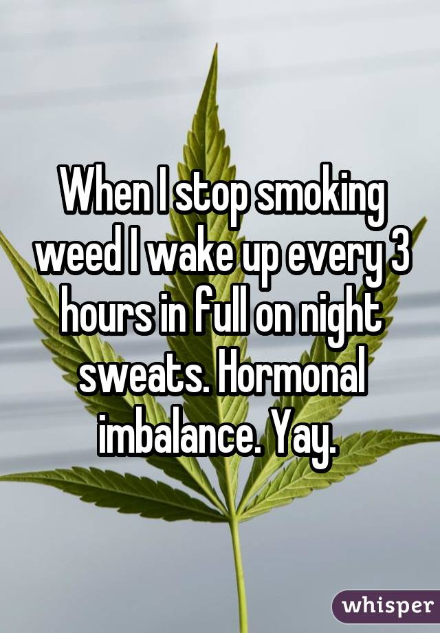 When I stop smoking weed I wake up every 3 hours in full on night sweats. Hormonal imbalance. Yay.