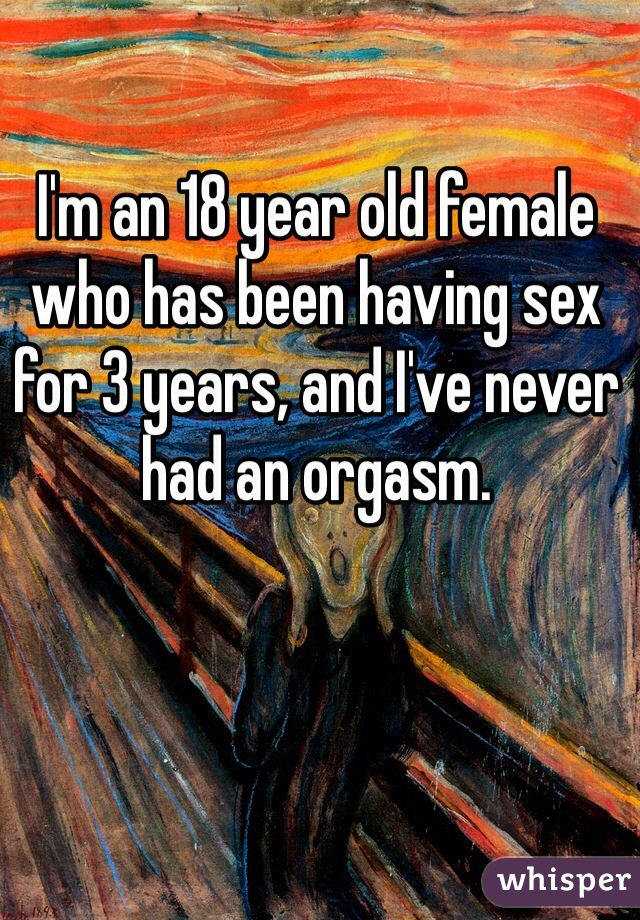 I'm an 18 year old female who has been having sex for 3 years, and I've never had an orgasm.