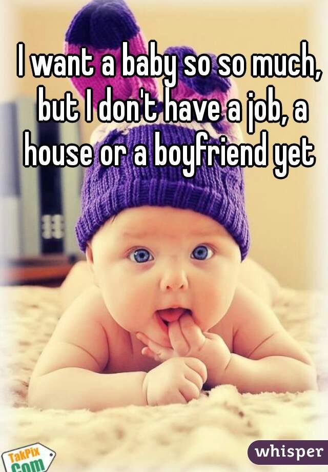 I want a baby so so much, but I don't have a job, a house or a boyfriend yet