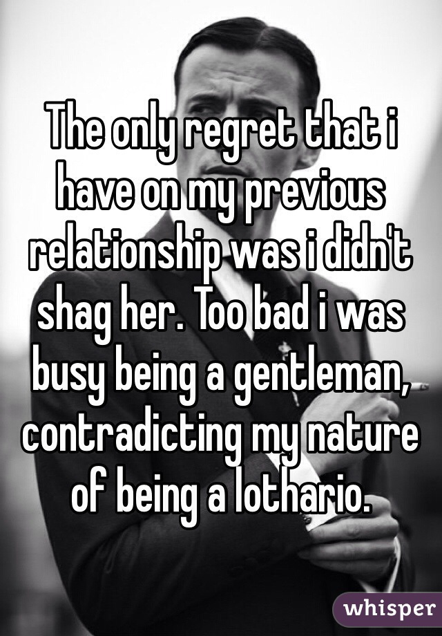 The only regret that i have on my previous relationship was i didn't shag her. Too bad i was busy being a gentleman, contradicting my nature of being a lothario.
