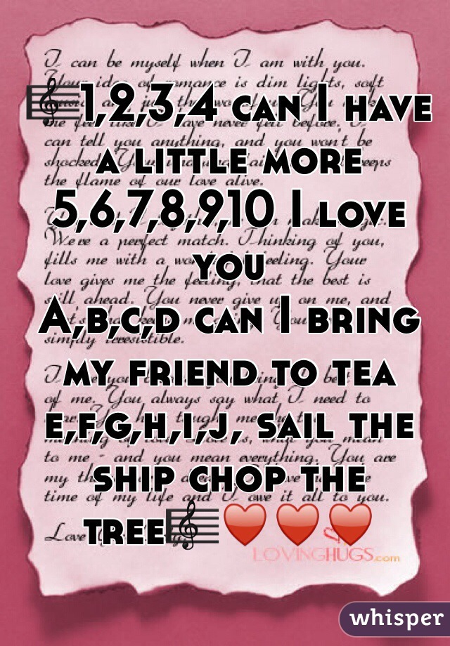 🎼1,2,3,4 can I have a little more 5,6,7,8,9,10 I love you A,b,c,d can I bring my friend to tea e,f,g,h,i,j, sail the ship chop the tree🎼♥️♥️♥️