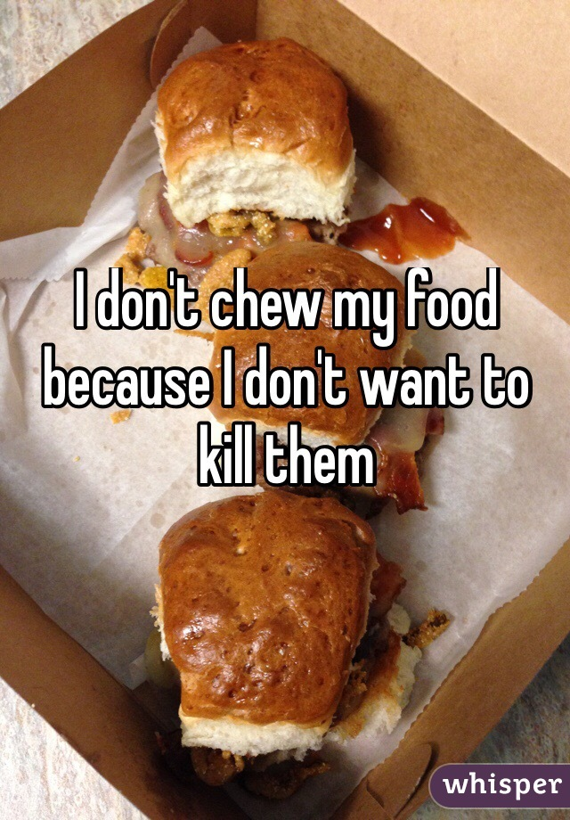 I don't chew my food  because I don't want to kill them